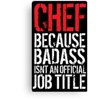 Funny 'Chef Because Badass Isn't an official Job Title' White on Black T-Shirt Canvas Print