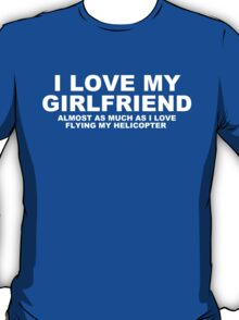 I LOVE MY GIRLFRIEND Almost As Much As I Love Flying My Helicopter T-Shirt