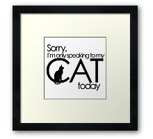 Sorry I'm only speaking to my cat today Framed Print