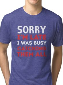 Sorry I'm late I was busy catching them all Tri-blend T-Shirt