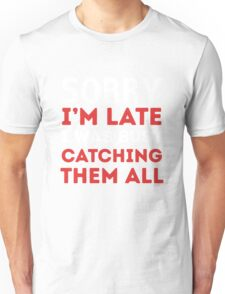 Sorry I'm late I was busy catching them all Unisex T-Shirt