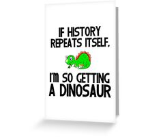 IF HISTORY REPEATS ITSELF,I'M SO GETTING A DINOSAUR Greeting Card