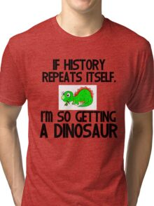 IF HISTORY REPEATS ITSELF,I'M SO GETTING A DINOSAUR Tri-blend T-Shirt