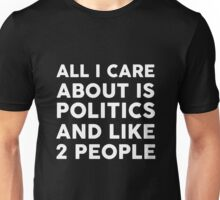 All I care about is politics and like 2 people Unisex T-Shirt