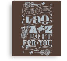 Everything i do jazz do it for you Canvas Print