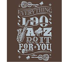 Everything i do jazz do it for you Photographic Print