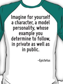 Imagine for yourself a character, a model personality, whose example you determine to follow, in private as well as in public. T-Shirt