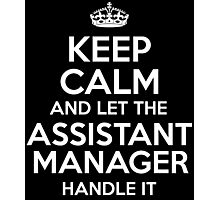 KEEP CALM AND LET THE ASSISTANT MANAGER HANDLE IT Photographic Print