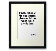 It is the nature of the wise to resist pleasures, but the foolish to be a slave to them. Framed Print
