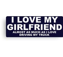 I LOVE MY GIRLFRIEND Almost As Much As I Love Driving My Truck Canvas Print