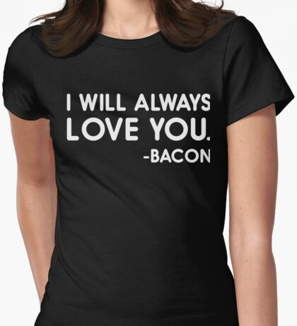 I Will Always Love You Bacon Womens Fitted T-Shirt