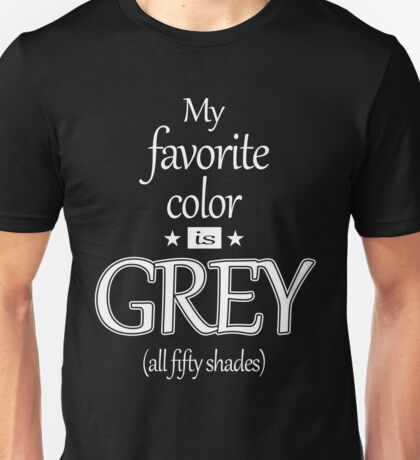 MY FAVORITE COLOR IS GREY (ALL FIFTY SHADES) Unisex T-Shirt