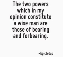 The two powers which in my opinion constitute a wise man are those of bearing and forbearing. by Quotr