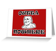 OUTTA NOWHERE Greeting Card