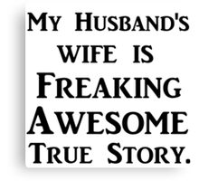 MY HUSBAND'S WIFE IS FREAKING AWESOME TRUE STORY Canvas Print