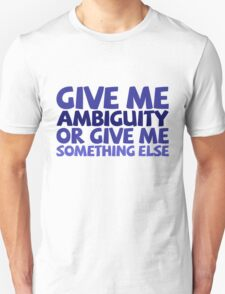 Give me ambiguity or give me something else. T-Shirt