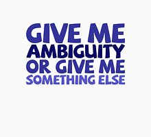 Give me ambiguity or give me something else. Unisex T-Shirt