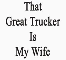 That Great Trucker Is My Wife  by supernova23