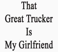 That Great Trucker Is My Girlfriend  by supernova23