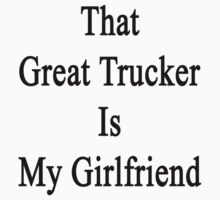 That Great Trucker Is My Girlfriend  by supernova23