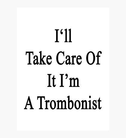 I'll Take Care Of It I'm A Trombonist  Photographic Print
