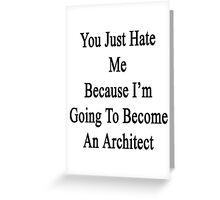 You Just Hate Me Because I'm Going To Become An Architect  Greeting Card