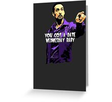 You got a date wednesday baby! Greeting Card