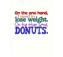 On the one hand, i need to lose weight. on the other hand, donuts. Art Print