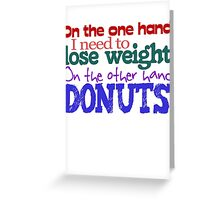 On the one hand, i need to lose weight. on the other hand, donuts. Greeting Card