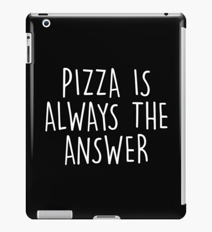 PIZZA IS ALWAYS THE ANSWER iPad Case/Skin