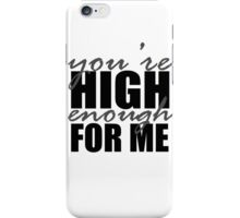 You're High Enough for Me iPhone Case/Skin