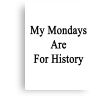 My Mondays Are For History  Canvas Print