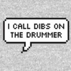 I Call Dibs on the Drummer by Drawingsbymaci