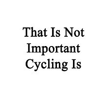 That Is Not Important Cycling Is  Photographic Print