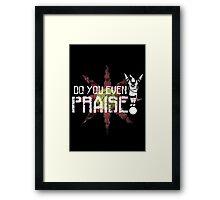 Do You Even Praise? Framed Print