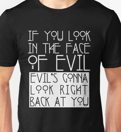 If You Look In The Face Of Evil Unisex T-Shirt