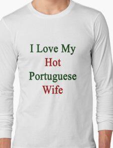 I Love My Hot Portuguese Wife  Long Sleeve T-Shirt