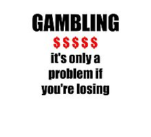 GAMBLING - it's only a problem if you're losing Photographic Print
