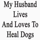 My Husband Lives And Loves To Heal Dogs  by supernova23