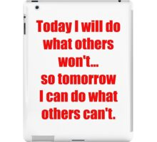 Today I will do what others won't... so tomorrow I can do what others can't. Big version iPad Case/Skin