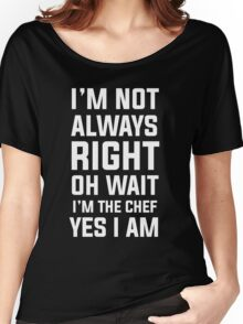 I'm not always right oh wait I'm chef yes I am Women's Relaxed Fit T-Shirt