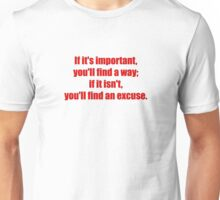 If it's important, you'll find a way; if it isn't, you'll find an excuse. Unisex T-Shirt