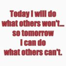 Today I will do what others won't... so tomorrow I can do what others can't. by darrensurrey