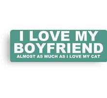 I LOVE MY BOYFRIEND Almost As Much As I Love My Cat Canvas Print