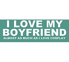 I LOVE MY BOYFRIEND Almost As Much As I Love Cosplay Photographic Print