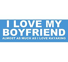 I LOVE MY BOYFRIEND Almost As Much As I Love Kayaking Photographic Print