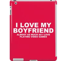 I LOVE MY BOYFRIEND Almost As Much As I Love Playing Video Games iPad Case/Skin