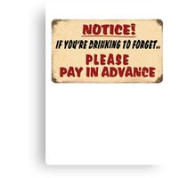 NOTICE! if you're drinking to forget.. Please pay in advance Canvas Print