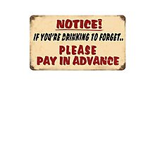 NOTICE! if you're drinking to forget.. Please pay in advance Photographic Print