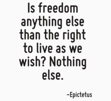Is freedom anything else than the right to live as we wish? Nothing else. by Quotr